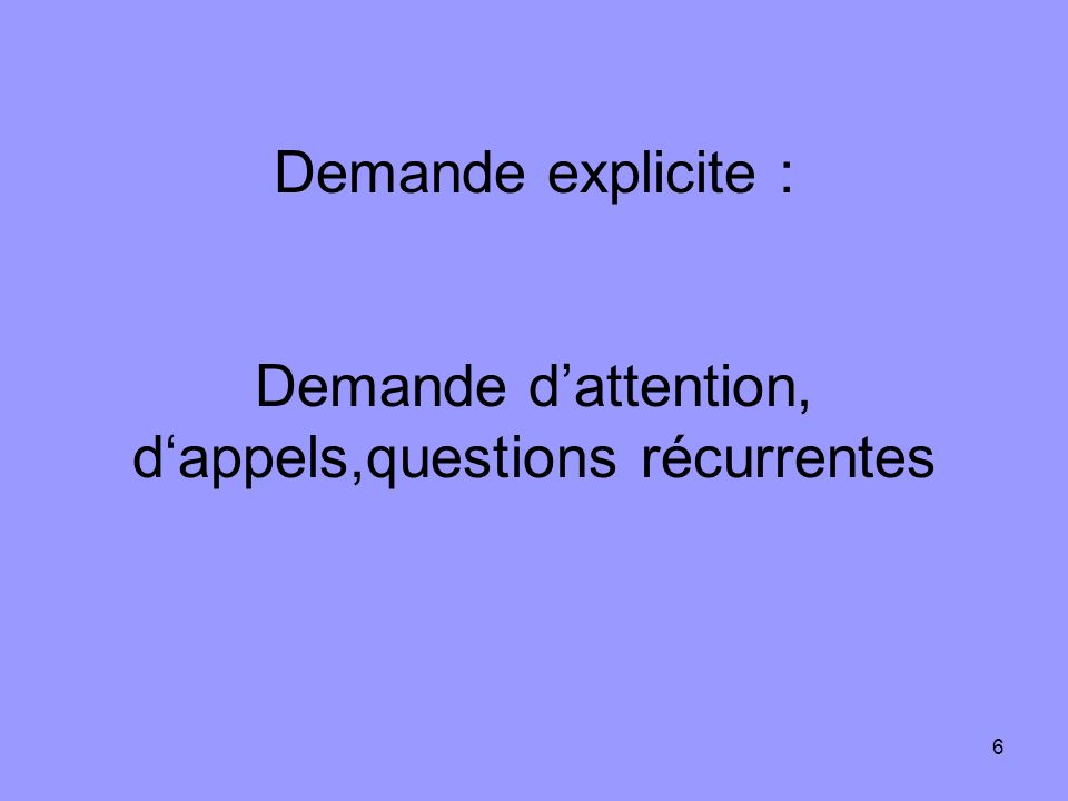 Demande explicite : Demande d'attention, d'appels,questions récurrentes