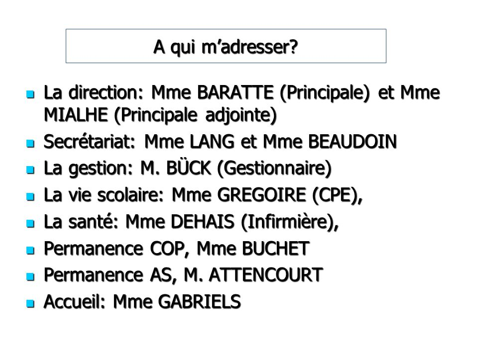 A qui m'adresser La direction: Mme BARATTE (Principale) et Mme MIALHE (Principale adjointe) Secrétariat: Mme LANG et Mme BEAUDOIN.
