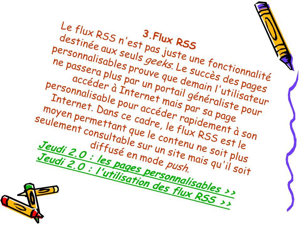 Le flux RSS n est pas juste une fonctionnalité destinée aux seuls geeks. Le succès des pages personnalisables prouve que demain l utilisateur ne passera plus par un portail généraliste pour accéder à Internet mais par sa page personnalisable pour accéder rapidement à son Internet. Dans ce cadre, le flux RSS est le moyen permettant que le contenu ne soit plus seulement consultable sur un site mais qu il soit diffusé en mode push. Jeudi 2.0 : les pages personnalisables >> Jeudi 2.0 : l utilisation des flux RSS >>