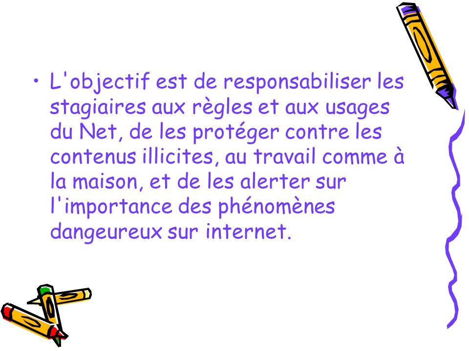 L objectif est de responsabiliser les stagiaires aux règles et aux usages du Net, de les protéger contre les contenus illicites, au travail comme à la maison, et de les alerter sur l importance des phénomènes dangeureux sur internet.