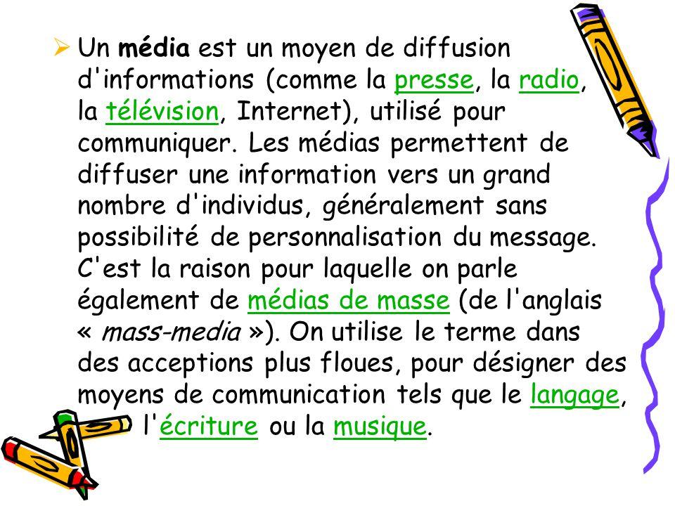 Un média est un moyen de diffusion d informations (comme la presse, la radio, la télévision, Internet), utilisé pour communiquer.