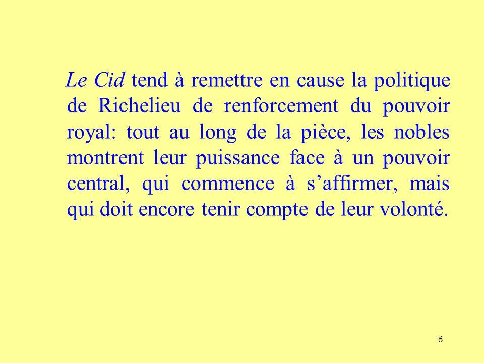 Le Cid tend à remettre en cause la politique de Richelieu de renforcement du pouvoir royal: tout au long de la pièce, les nobles montrent leur puissance face à un pouvoir central, qui commence à s'affirmer, mais qui doit encore tenir compte de leur volonté.