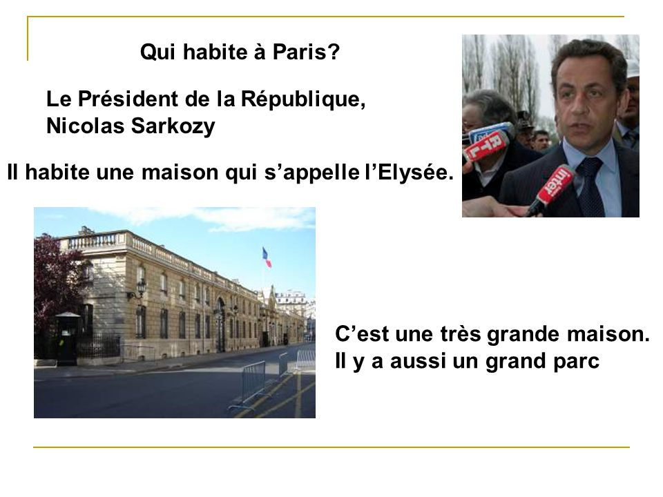 Qui habite à Paris Le Président de la République, Nicolas Sarkozy. Il habite une maison qui s'appelle l'Elysée.