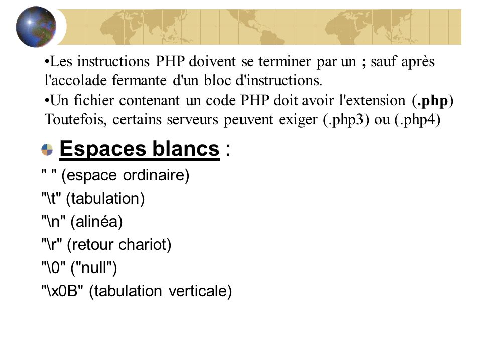 Les instructions PHP doivent se terminer par un ; sauf après l accolade fermante d un bloc d instructions.