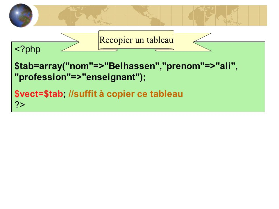 Recopier un tableau < php. $tab=array( nom => Belhassen , prenom => ali , profession => enseignant );