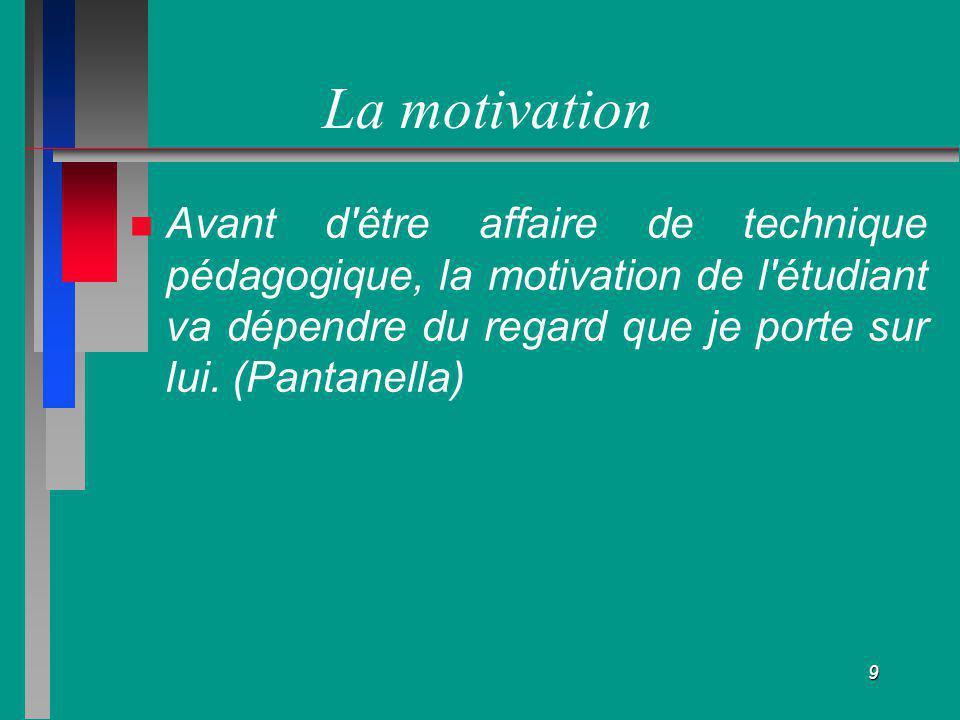 La motivation Avant d être affaire de technique pédagogique, la motivation de l étudiant va dépendre du regard que je porte sur lui.