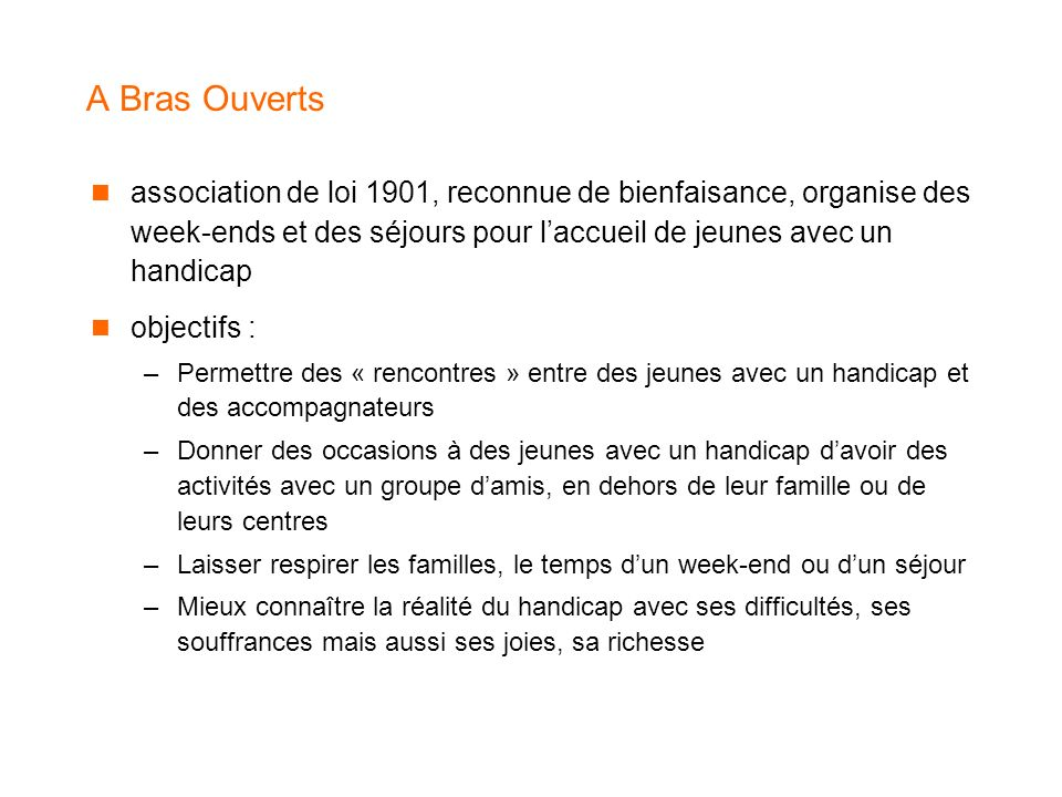 A Bras Ouverts association de loi 1901, reconnue de bienfaisance, organise des week-ends et des séjours pour l'accueil de jeunes avec un handicap.