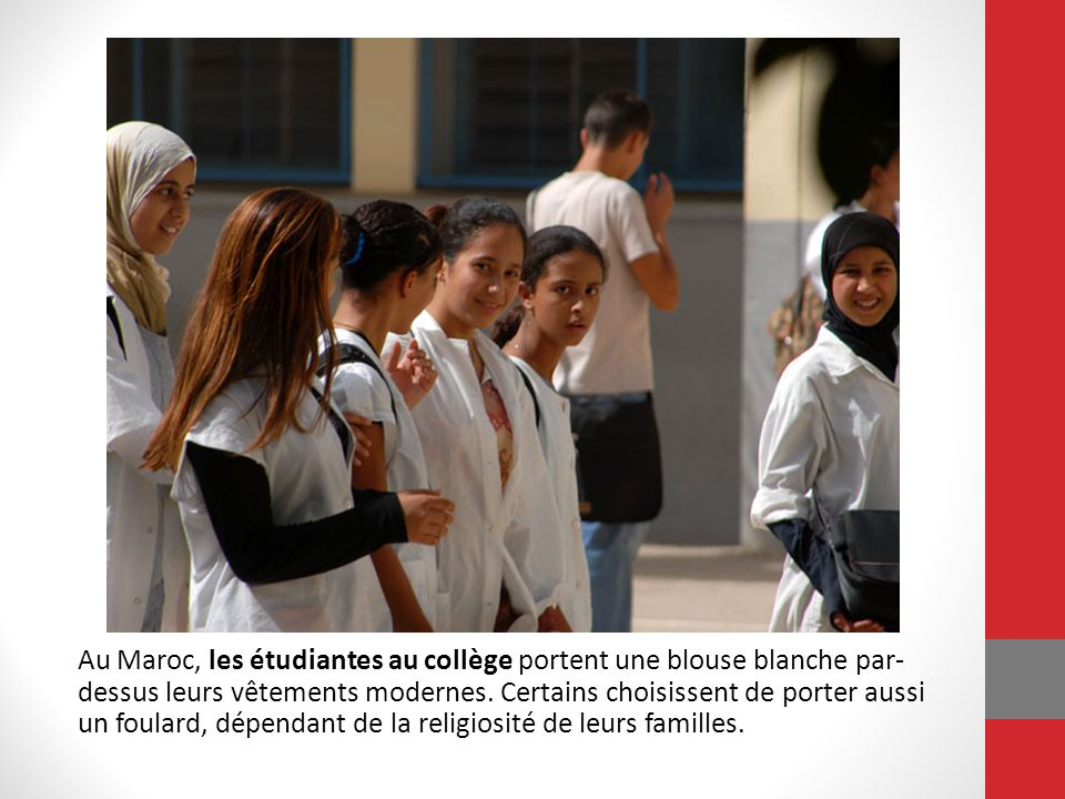 Au Maroc, les étudiantes au collège portent une blouse blanche par-dessus leurs vêtements modernes. Certains choisissent de porter aussi un foulard, dépendant de la religiosité de leurs familles.