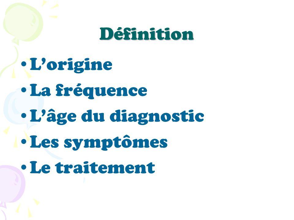 Définition L'origine La fréquence L'âge du diagnostic Les symptômes Le traitement