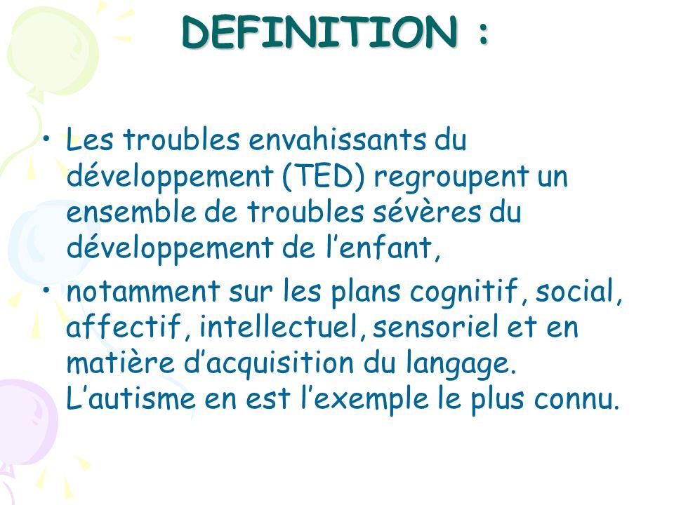 DEFINITION :Les troubles envahissants du développement (TED) regroupent un ensemble de troubles sévères du développement de l'enfant,