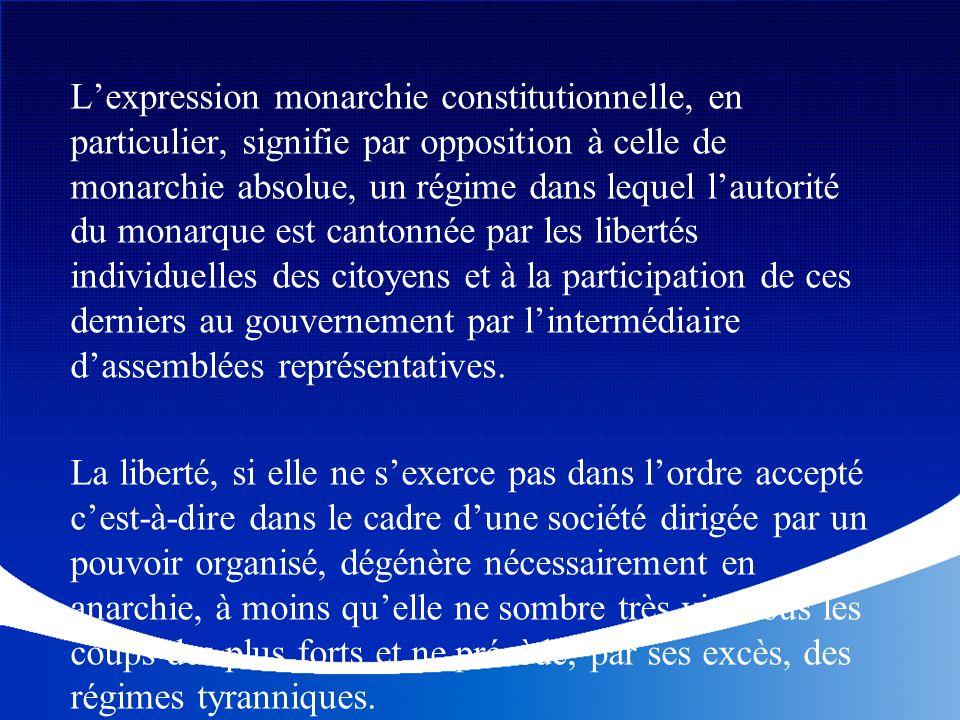 L'expression monarchie constitutionnelle, en particulier, signifie par opposition à celle de monarchie absolue, un régime dans lequel l'autorité du monarque est cantonnée par les libertés individuelles des citoyens et à la participation de ces derniers au gouvernement par l'intermédiaire d'assemblées représentatives.