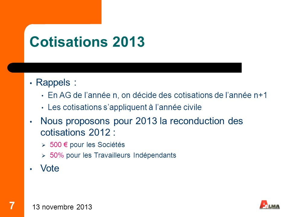 Cotisations 2013 Rappels : En AG de l'année n, on décide des cotisations de l'année n+1. Les cotisations s'appliquent à l'année civile.