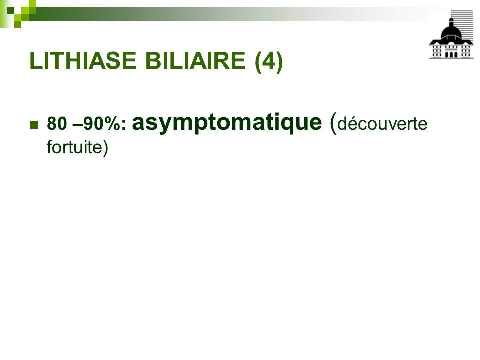 LITHIASE BILIAIRE (4) 80 –90%: asymptomatique (découverte fortuite)