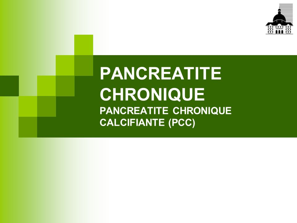 PANCREATITE CHRONIQUE PANCREATITE CHRONIQUE CALCIFIANTE (PCC)
