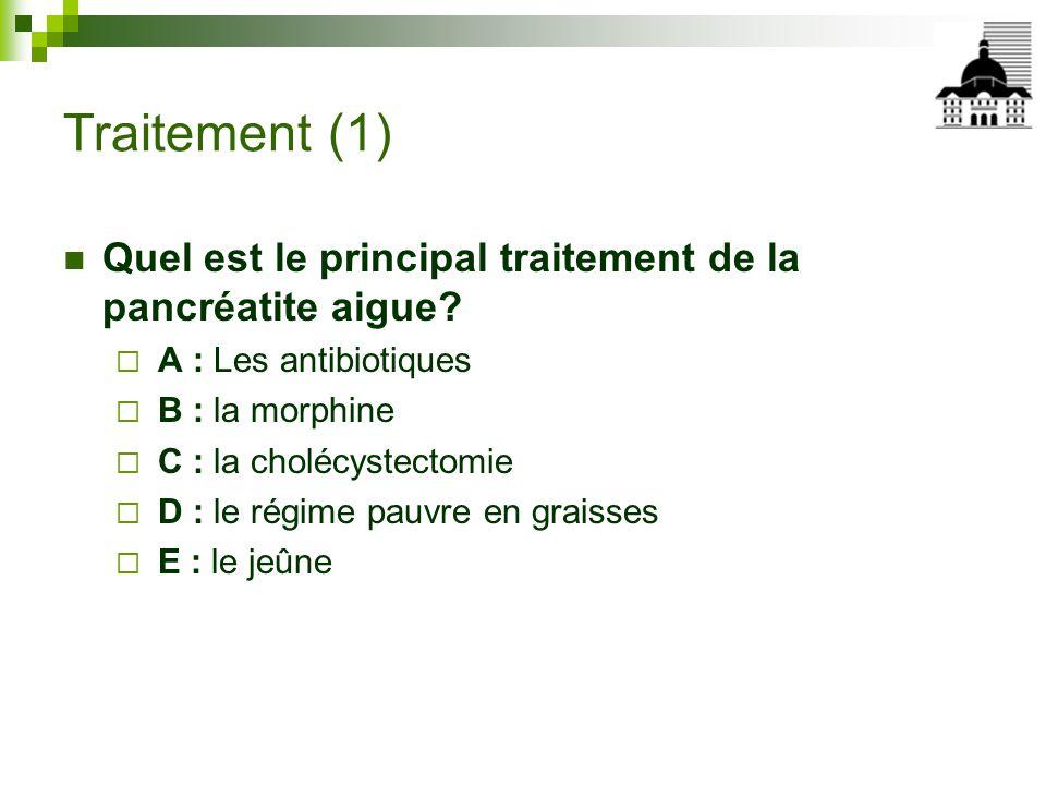 Traitement (1) Quel est le principal traitement de la pancréatite aigue A : Les antibiotiques. B : la morphine.