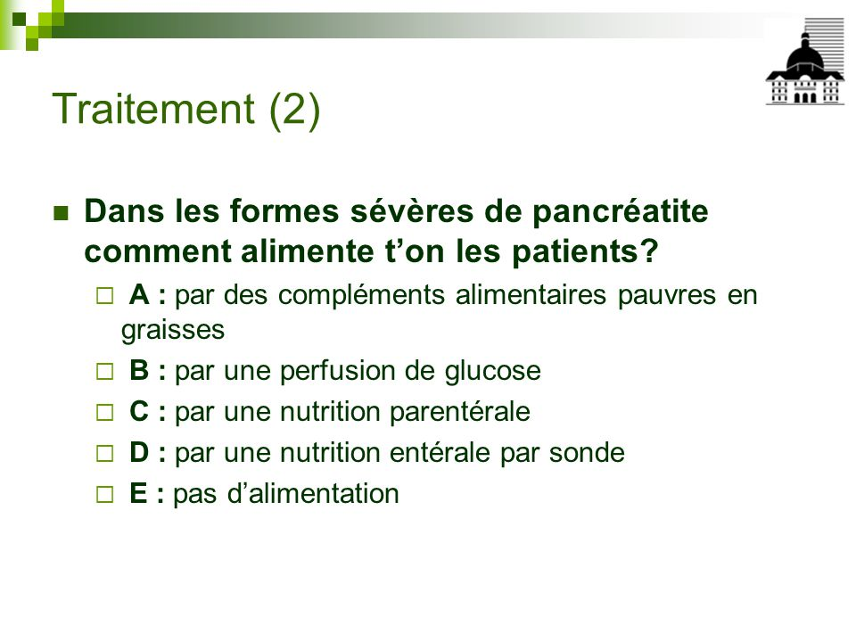 Traitement (2) Dans les formes sévères de pancréatite comment alimente t'on les patients A : par des compléments alimentaires pauvres en graisses.