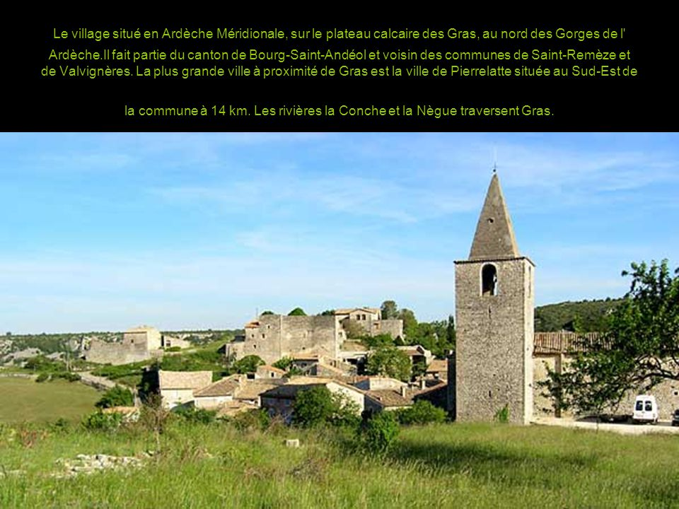 Le village situé en Ardèche Méridionale, sur le plateau calcaire des Gras, au nord des Gorges de l Ardèche.Il fait partie du canton de Bourg-Saint-Andéol et voisin des communes de Saint-Remèze et de Valvignères.
