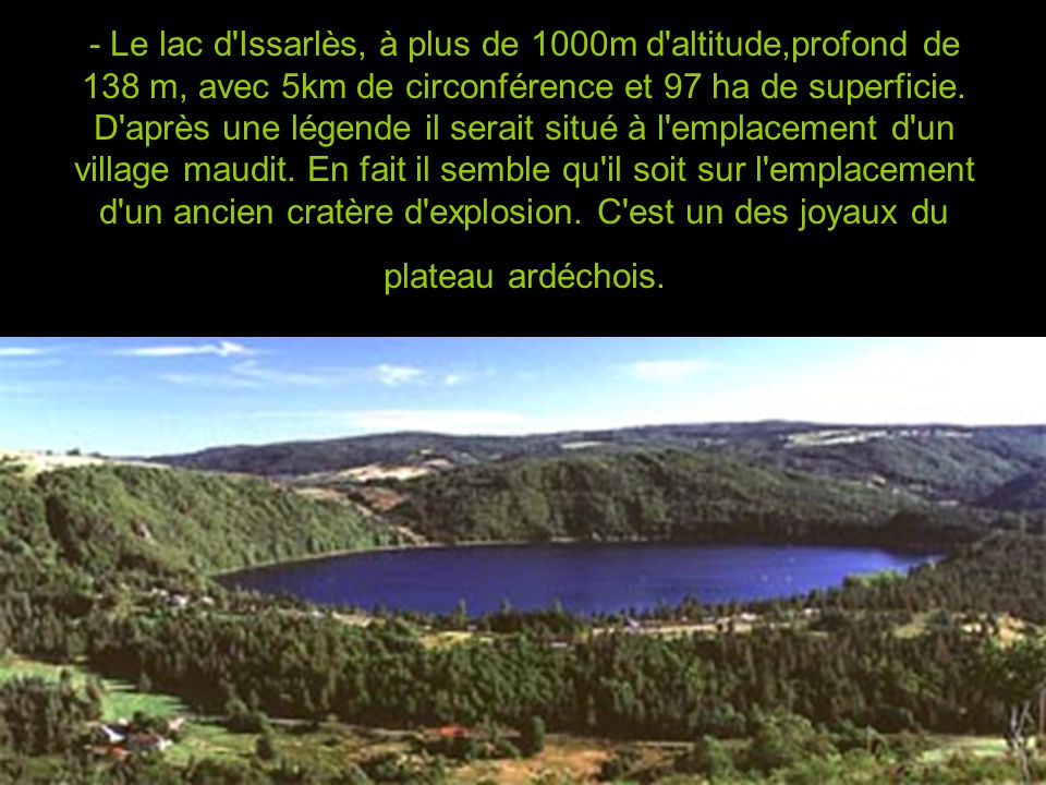- Le lac d Issarlès, à plus de 1000m d altitude,profond de 138 m, avec 5km de circonférence et 97 ha de superficie.