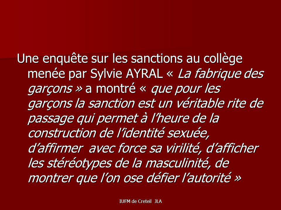 Une enquête sur les sanctions au collège menée par Sylvie AYRAL « La fabrique des garçons » a montré « que pour les garçons la sanction est un véritable rite de passage qui permet à l'heure de la construction de l'identité sexuée, d'affirmer avec force sa virilité, d'afficher les stéréotypes de la masculinité, de montrer que l'on ose défier l'autorité »
