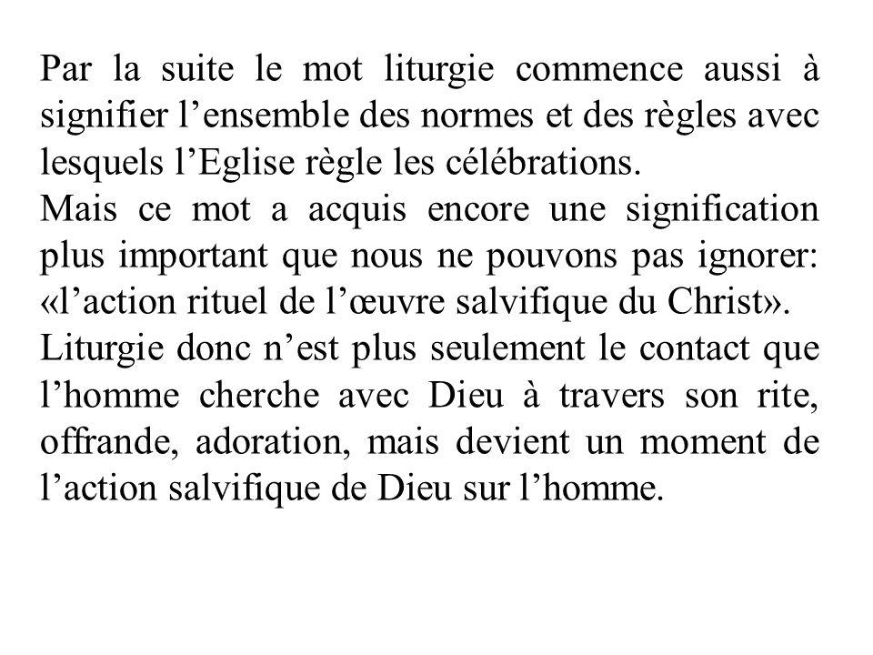 Par la suite le mot liturgie commence aussi à signifier l'ensemble des normes et des règles avec lesquels l'Eglise règle les célébrations.