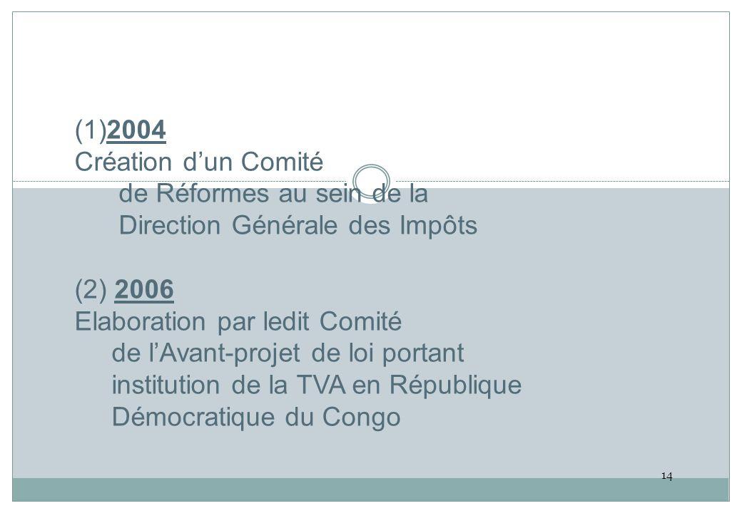 (1)2004 Création d'un Comité de Réformes au sein de la Direction Générale des Impôts (2) 2006 Elaboration par ledit Comité de l'Avant-projet de loi portant institution de la TVA en République Démocratique du Congo