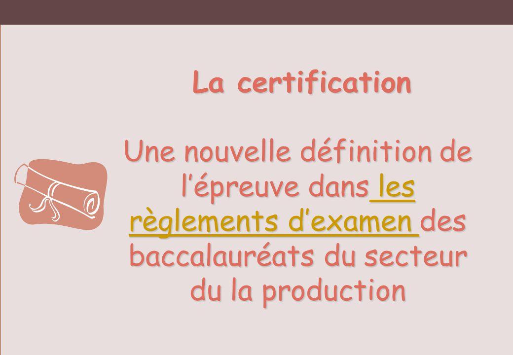 La certification Une nouvelle définition de l'épreuve dans les règlements d'examen des baccalauréats du secteur du la production.