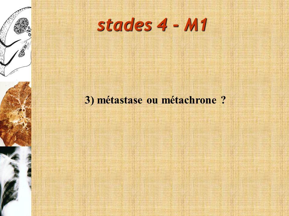 stades 4 - M1 3) métastase ou métachrone