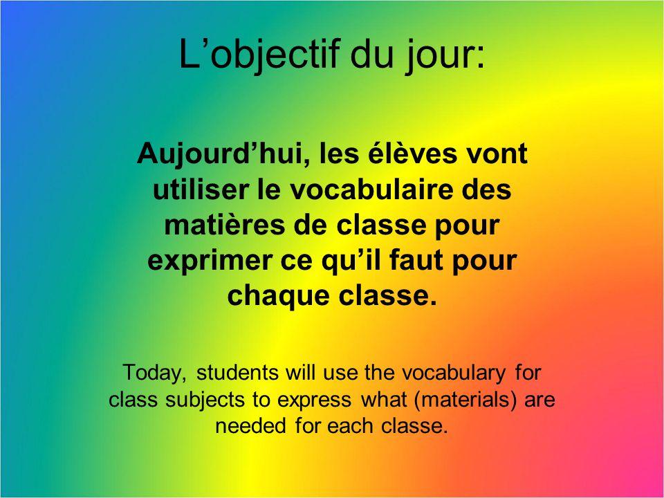 L'objectif du jour: Aujourd'hui, les élèves vont utiliser le vocabulaire des matières de classe pour exprimer ce qu'il faut pour chaque classe.