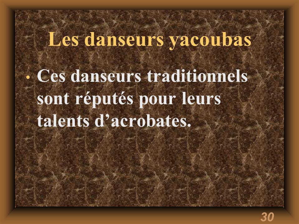 Les danseurs yacoubas Ces danseurs traditionnels sont réputés pour leurs talents d'acrobates.