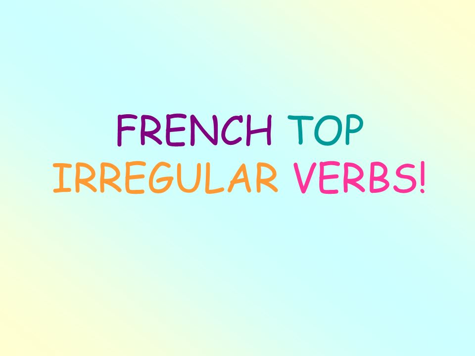 FRENCH TOP IRREGULAR VERBS!