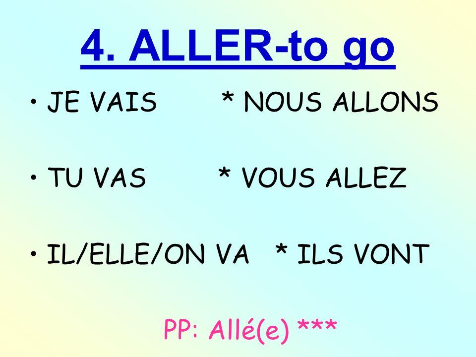 4. ALLER-to go JE VAIS * NOUS ALLONS TU VAS * VOUS ALLEZ