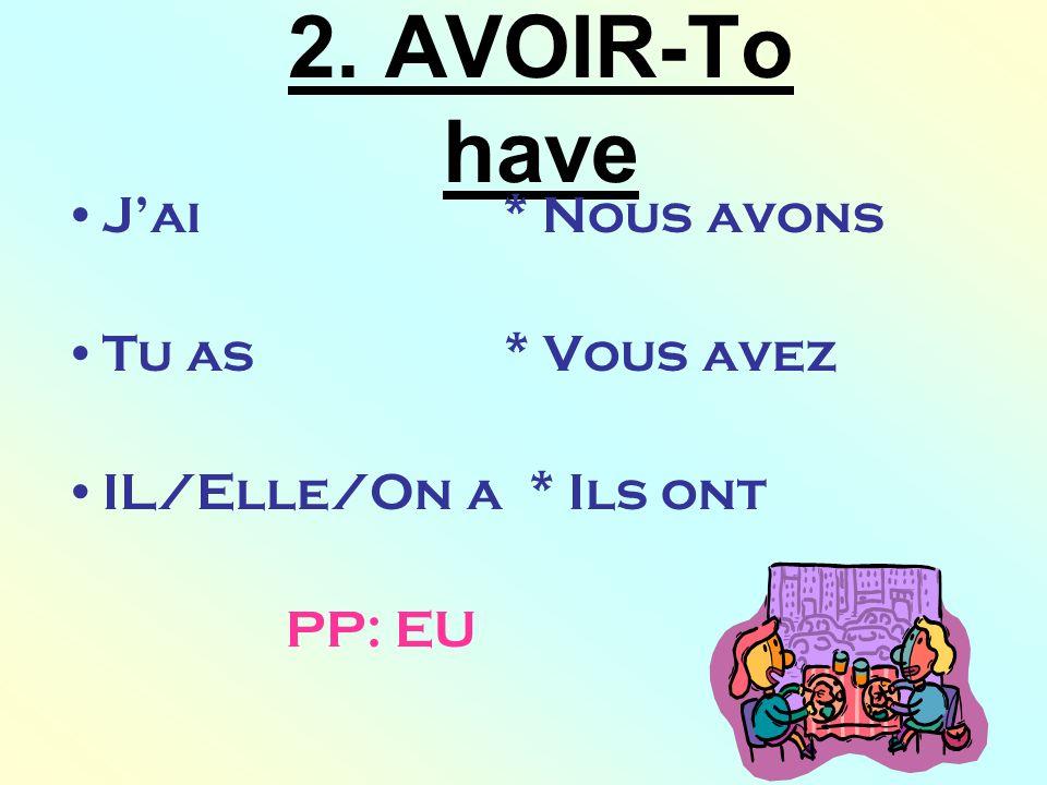 2. AVOIR-To have J'ai * Nous avons Tu as * Vous avez