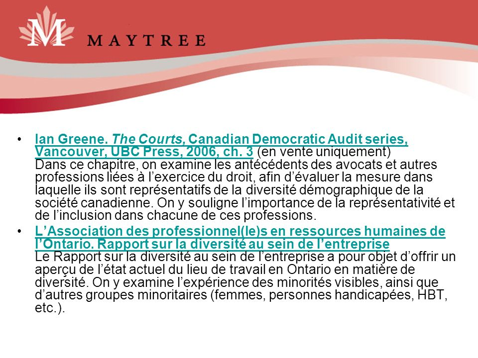 Ian Greene. The Courts, Canadian Democratic Audit series, Vancouver, UBC Press, 2006, ch. 3 (en vente uniquement) Dans ce chapitre, on examine les antécédents des avocats et autres professions liées à l'exercice du droit, afin d'évaluer la mesure dans laquelle ils sont représentatifs de la diversité démographique de la société canadienne. On y souligne l'importance de la représentativité et de l'inclusion dans chacune de ces professions.