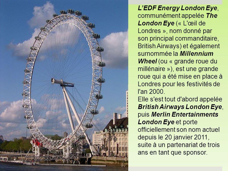 L'EDF Energy London Eye, communément appelée The London Eye (« L œil de Londres », nom donné par son principal commanditaire, British Airways) et également surnommée la Millennium Wheel (ou « grande roue du millénaire »), est une grande roue qui a été mise en place à Londres pour les festivités de l an 2000.