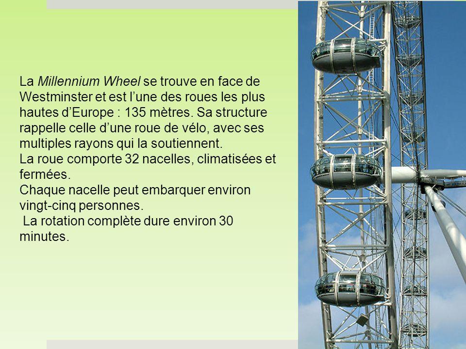 La Millennium Wheel se trouve en face de Westminster et est l'une des roues les plus hautes d'Europe : 135 mètres. Sa structure rappelle celle d'une roue de vélo, avec ses multiples rayons qui la soutiennent.