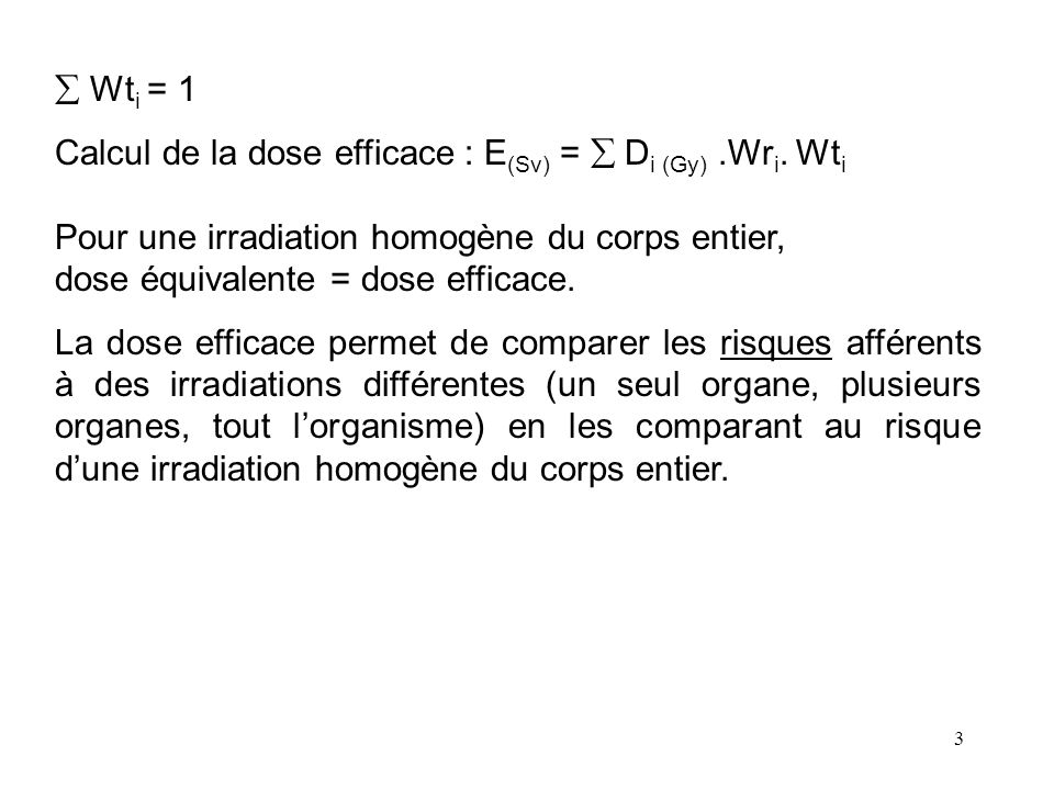  Wti = 1 Calcul de la dose efficace : E(Sv) =  Di (Gy) .Wri. Wti. Pour une irradiation homogène du corps entier,