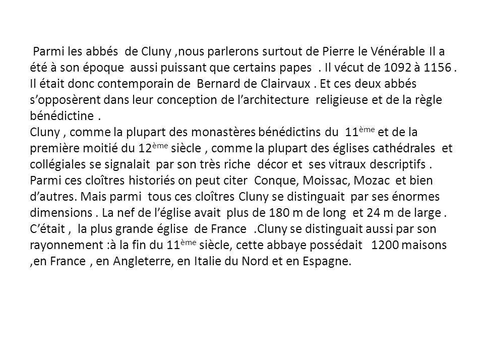 Parmi les abbés de Cluny ,nous parlerons surtout de Pierre le Vénérable Il a été à son époque aussi puissant que certains papes . Il vécut de 1092 à 1156 . Il était donc contemporain de Bernard de Clairvaux . Et ces deux abbés s'opposèrent dans leur conception de l'architecture religieuse et de la règle bénédictine .