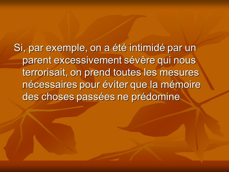 Si, par exemple, on a été intimidé par un parent excessivement sévère qui nous terrorisait, on prend toutes les mesures nécessaires pour éviter que la mémoire des choses passées ne prédomine
