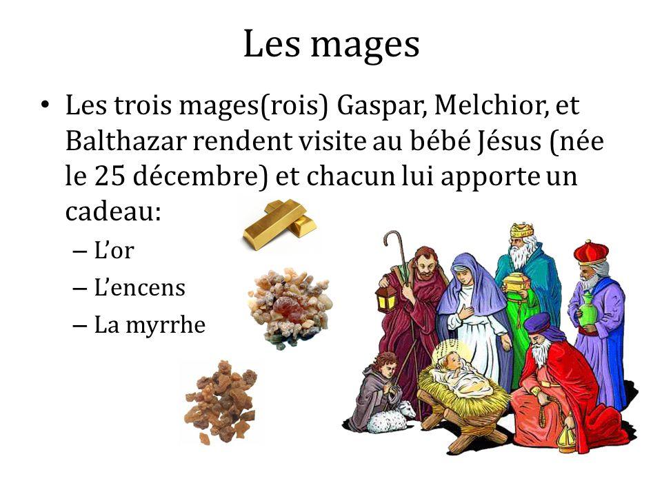Les mages Les trois mages(rois) Gaspar, Melchior, et Balthazar rendent visite au bébé Jésus (née le 25 décembre) et chacun lui apporte un cadeau:
