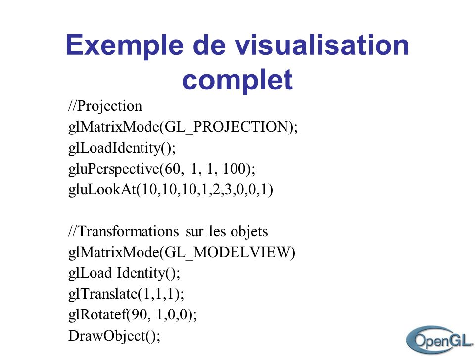 //Projection glMatrixMode(GL_PROJECTION); glLoadIdentity(); gluPerspective(60, 1, 1, 100); gluLookAt(10,10,10,1,2,3,0,0,1)