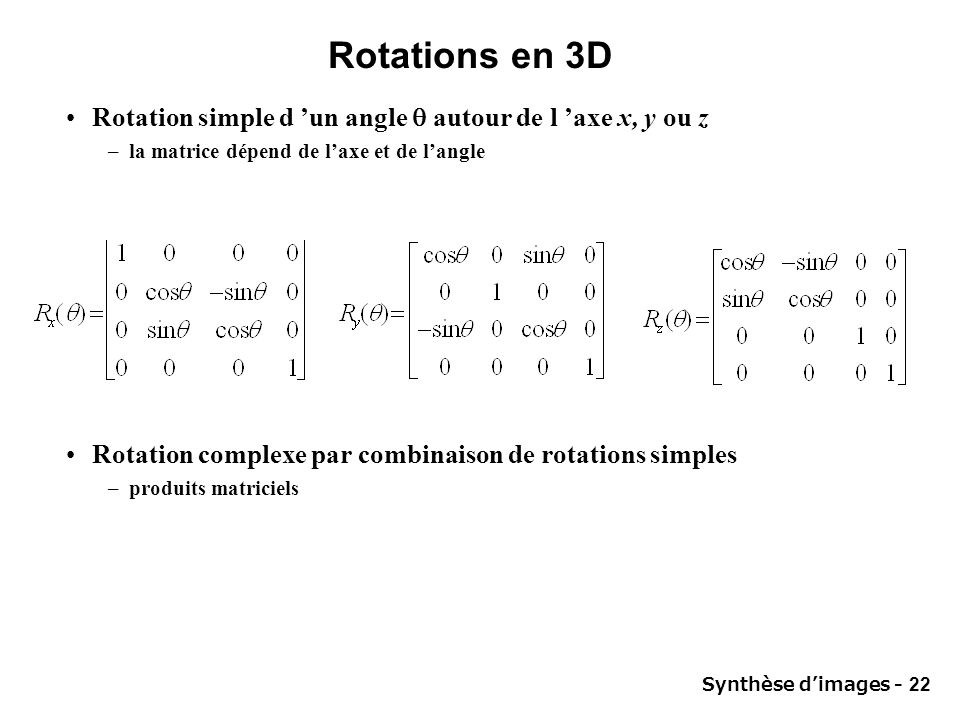 Rotations en 3D Rotation simple d 'un angle  autour de l 'axe x, y ou z. la matrice dépend de l'axe et de l'angle.