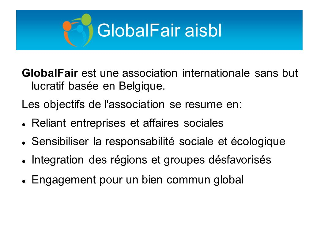 GlobalFair aisbl GlobalFair est une association internationale sans but lucratif basée en Belgique.