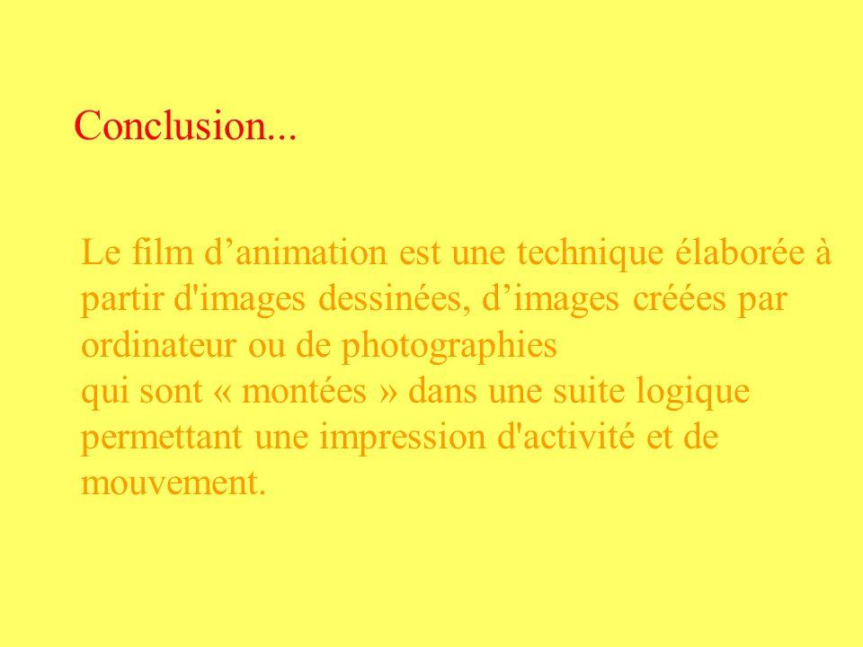 Conclusion... Le film d'animation est une technique élaborée à partir d images dessinées, d'images créées par ordinateur ou de photographies.