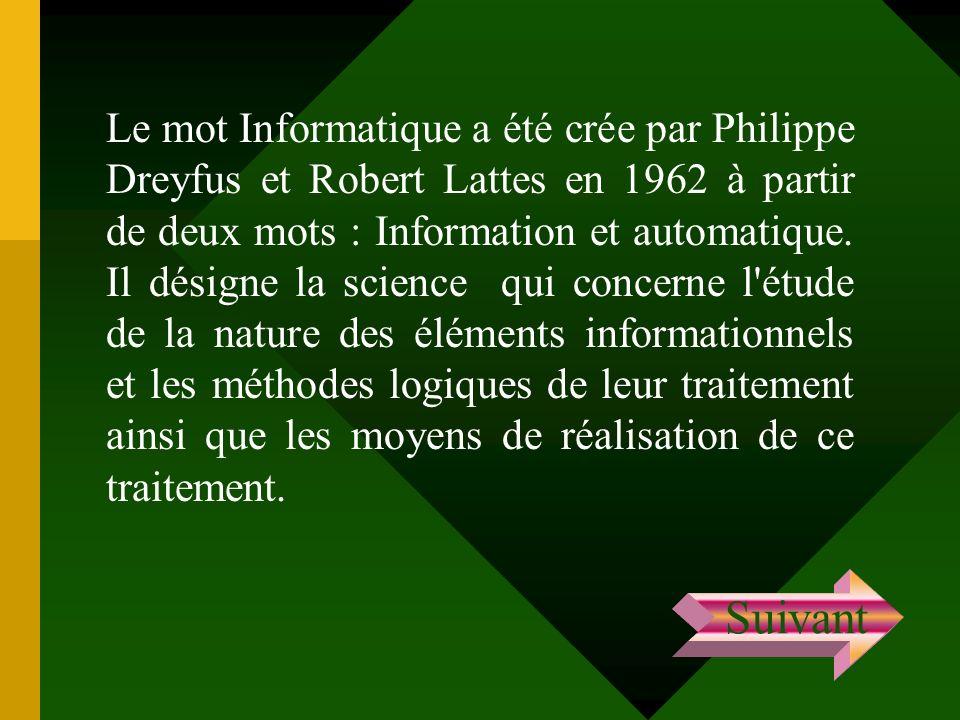 Le mot Informatique a été crée par Philippe Dreyfus et Robert Lattes en 1962 à partir de deux mots : Information et automatique. Il désigne la science qui concerne l étude de la nature des éléments informationnels et les méthodes logiques de leur traitement ainsi que les moyens de réalisation de ce traitement.