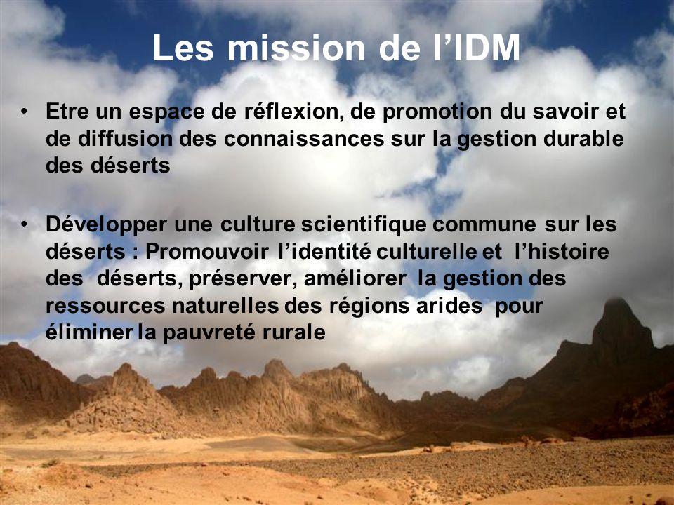 Les mission de l'IDM Etre un espace de réflexion, de promotion du savoir et de diffusion des connaissances sur la gestion durable des déserts.