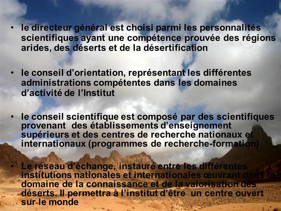 le directeur général est choisi parmi les personnalités scientifiques ayant une compétence prouvée des régions arides, des déserts et de la désertification