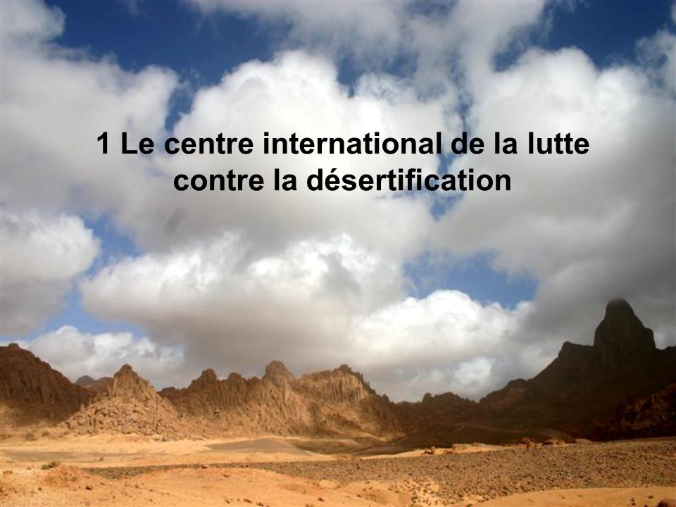 1 Le centre international de la lutte contre la désertification