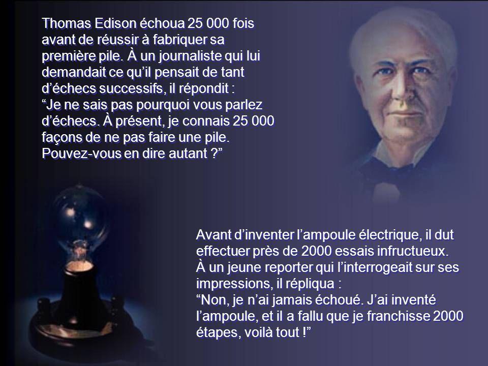 Thomas Edison échoua 25 000 fois avant de réussir à fabriquer sa première pile. À un journaliste qui lui demandait ce qu'il pensait de tant d'échecs successifs, il répondit :