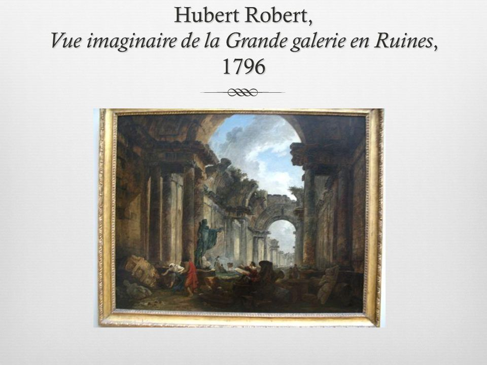 Hubert Robert, Vue imaginaire de la Grande galerie en Ruines, 1796