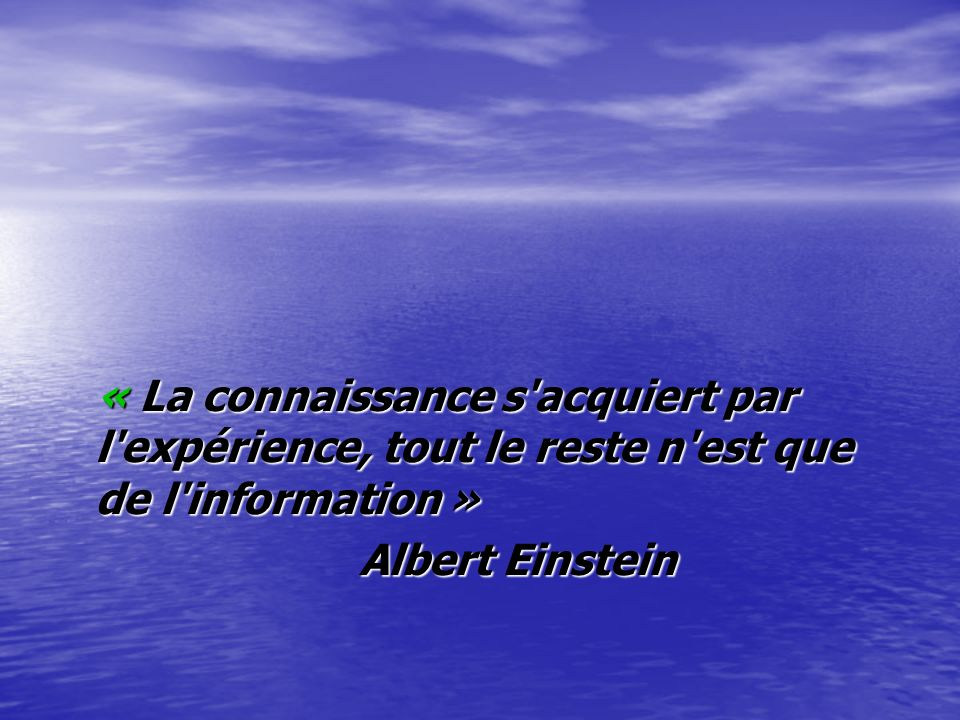 « La connaissance s acquiert par l expérience, tout le reste n est que de l information »